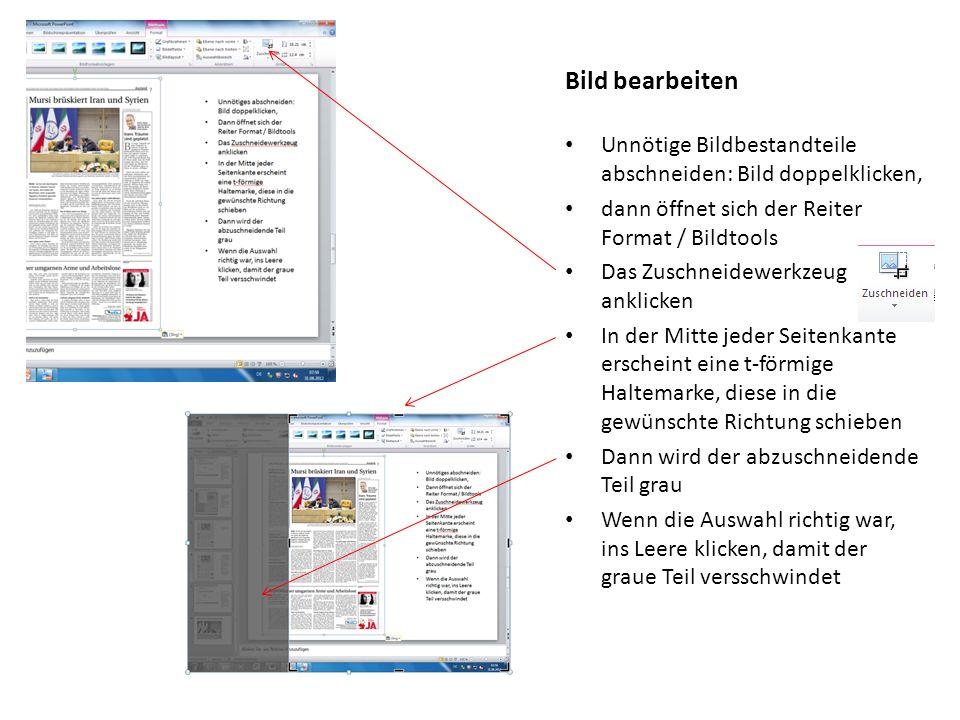Unnötige Bildbestandteile abschneiden: Bild doppelklicken, dann öffnet sich der Reiter Format / Bildtools Das Zuschneidewerkzeug anklicken In der Mitte jeder Seitenkante erscheint eine t-förmige Haltemarke, diese in die gewünschte Richtung schieben Dann wird der abzuschneidende Teil grau Wenn die Auswahl richtig war, ins Leere klicken, damit der graue Teil versschwindet Bild bearbeiten