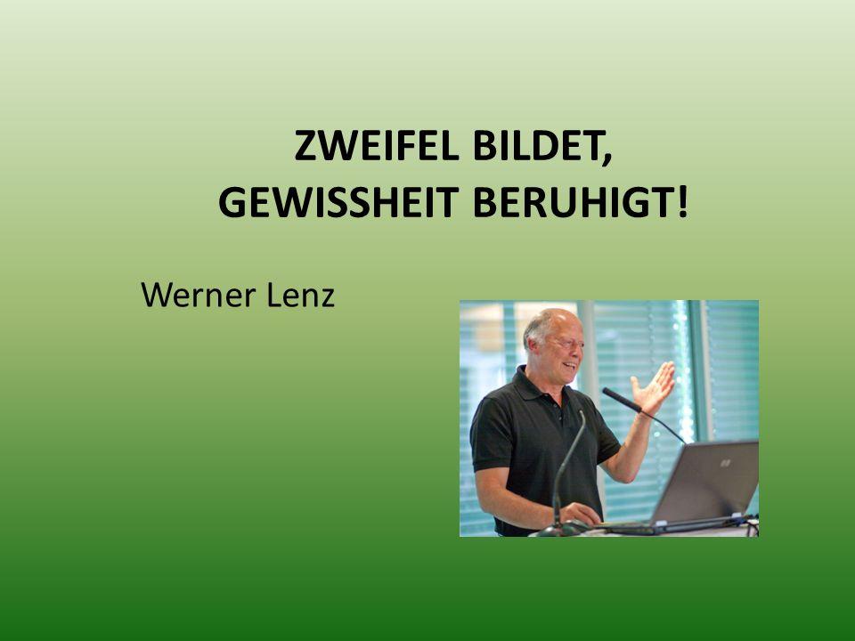 ZWEIFEL BILDET, GEWISSHEIT BERUHIGT! Werner Lenz