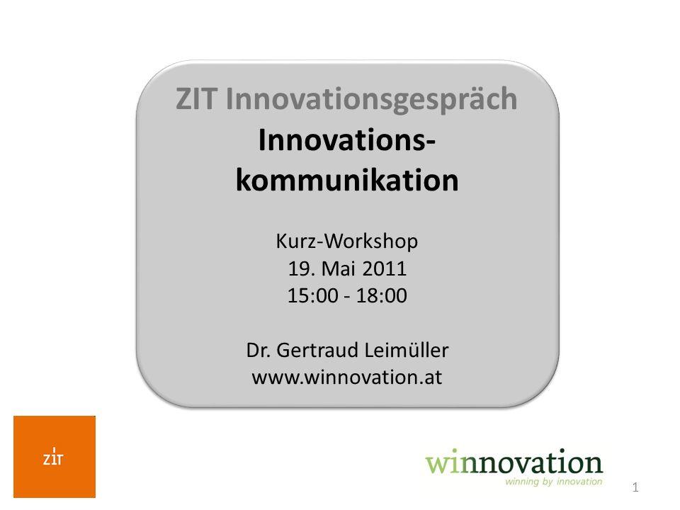 1 ZIT Innovationsgespräch Innovations- kommunikation Kurz-Workshop 19. Mai 2011 15:00 - 18:00 Dr. Gertraud Leimüller www.winnovation.at ZIT Innovation