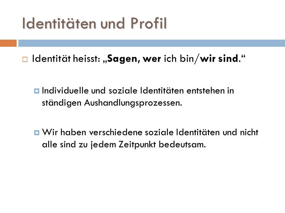 Identitäten und Profil Identität heisst: Sagen, wer ich bin/wir sind. Individuelle und soziale Identitäten entstehen in ständigen Aushandlungsprozesse