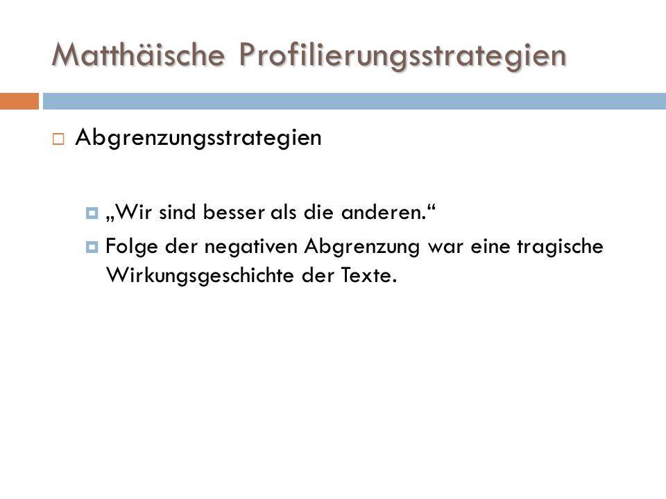 Matthäische Profilierungsstrategien Abgrenzungsstrategien Wir sind besser als die anderen. Folge der negativen Abgrenzung war eine tragische Wirkungsg
