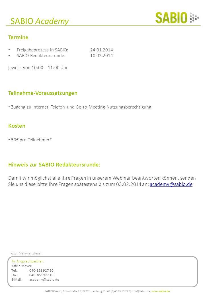 Termine Freigabeprozess in SABIO:24.01.2014 SABIO Redakteursrunde: 10.02.2014 jeweils von 10:00 – 11:00 Uhr Teilnahme-Voraussetzungen Zugang zu Internet, Telefon und Go-to-Meeting-Nutzungsberechtigung Kosten 50 pro Teilnehmer* Hinweis zur SABIO Redakteursrunde: Damit wir möglichst alle Ihre Fragen in unserem Webinar beantworten können, senden Sie uns diese bitte Ihre Fragen spätestens bis zum 03.02.2014 an: academy@sabio.deacademy@sabio.de SABIO GmbH, Ruhrstraße 11, 22761 Hamburg, T +49 (0)40.85 19 27 0, info@sabio.de, www.sabio.de SABIO Academy Ihr Ansprechpartner: Katrin Meyer Tel.: 040-851 927 20 Fax: 040- 851927 10 E-Mail: academy@sabio.de zzgl.