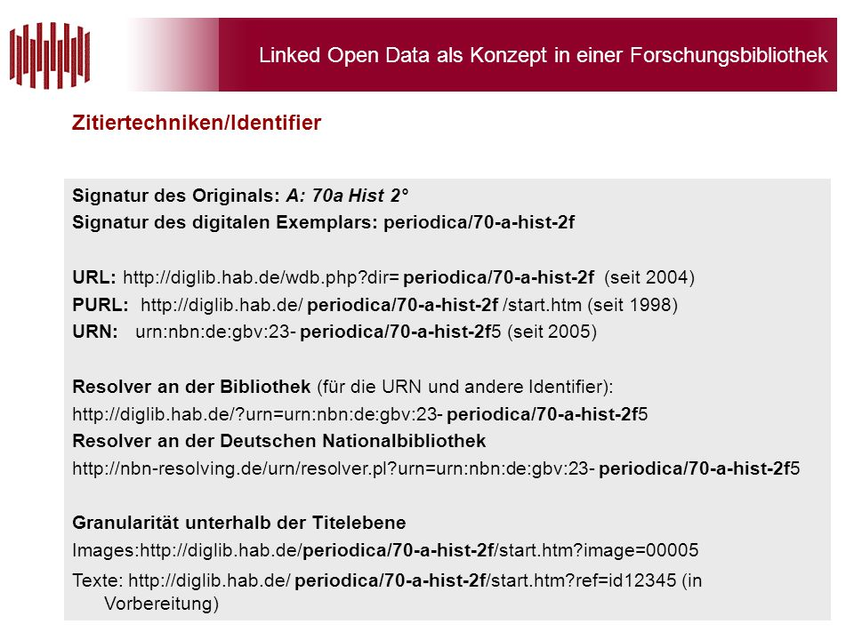 Linked Open Data als Konzept in einer Forschungsbibliothek Signatur des Originals: A: 70a Hist 2° Signatur des digitalen Exemplars: periodica/70-a-hist-2f URL: http://diglib.hab.de/wdb.php dir= periodica/70-a-hist-2f (seit 2004) PURL: http://diglib.hab.de/ periodica/70-a-hist-2f /start.htm (seit 1998) URN: urn:nbn:de:gbv:23- periodica/70-a-hist-2f5 (seit 2005) Resolver an der Bibliothek (für die URN und andere Identifier): http://diglib.hab.de/ urn=urn:nbn:de:gbv:23- periodica/70-a-hist-2f5 Resolver an der Deutschen Nationalbibliothek http://nbn-resolving.de/urn/resolver.pl urn=urn:nbn:de:gbv:23- periodica/70-a-hist-2f5 Granularität unterhalb der Titelebene Images:http://diglib.hab.de/periodica/70-a-hist-2f/start.htm image=00005 Texte: http://diglib.hab.de/ periodica/70-a-hist-2f/start.htm ref=id12345 (in Vorbereitung) Zitiertechniken/Identifier