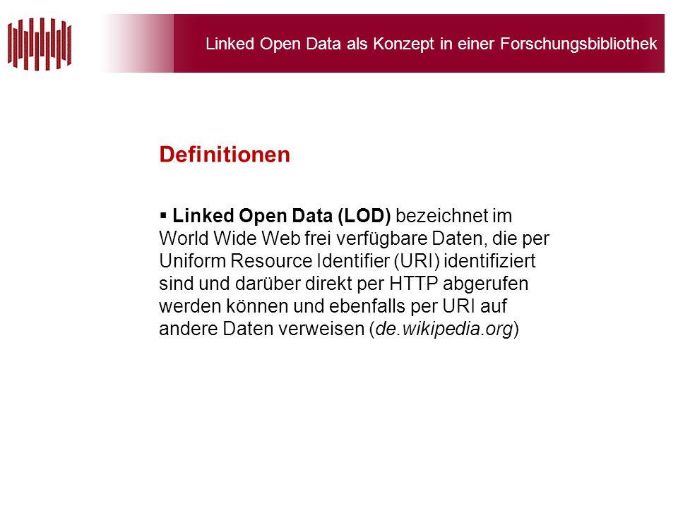 Linked Open Data als Konzept in einer Forschungsbibliothek Linked Open Data (LOD) bezeichnet im World Wide Web frei verfügbare Daten, die per Uniform Resource Identifier (URI) identifiziert sind und darüber direkt per HTTP abgerufen werden können und ebenfalls per URI auf andere Daten verweisen (de.wikipedia.org) Definitionen