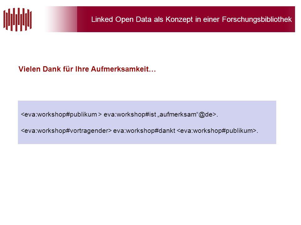 Linked Open Data als Konzept in einer Forschungsbibliothek Vielen Dank für Ihre Aufmerksamkeit… eva:workshop#ist aufmerksam@de>.