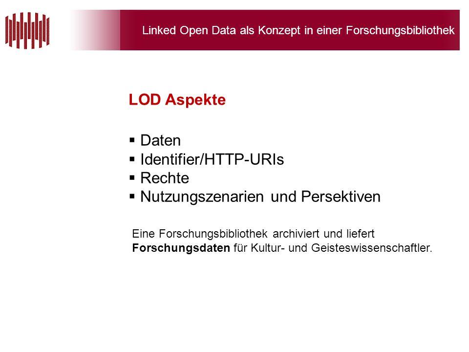 Linked Open Data als Konzept in einer Forschungsbibliothek Daten Identifier/HTTP-URIs Rechte Nutzungszenarien und Persektiven LOD Aspekte Eine Forschungsbibliothek archiviert und liefert Forschungsdaten für Kultur- und Geisteswissenschaftler.