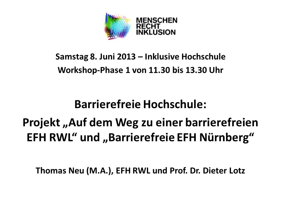 Samstag 8. Juni 2013 – Inklusive Hochschule Workshop-Phase 1 von 11.30 bis 13.30 Uhr Barrierefreie Hochschule: Projekt Auf dem Weg zu einer barrierefr