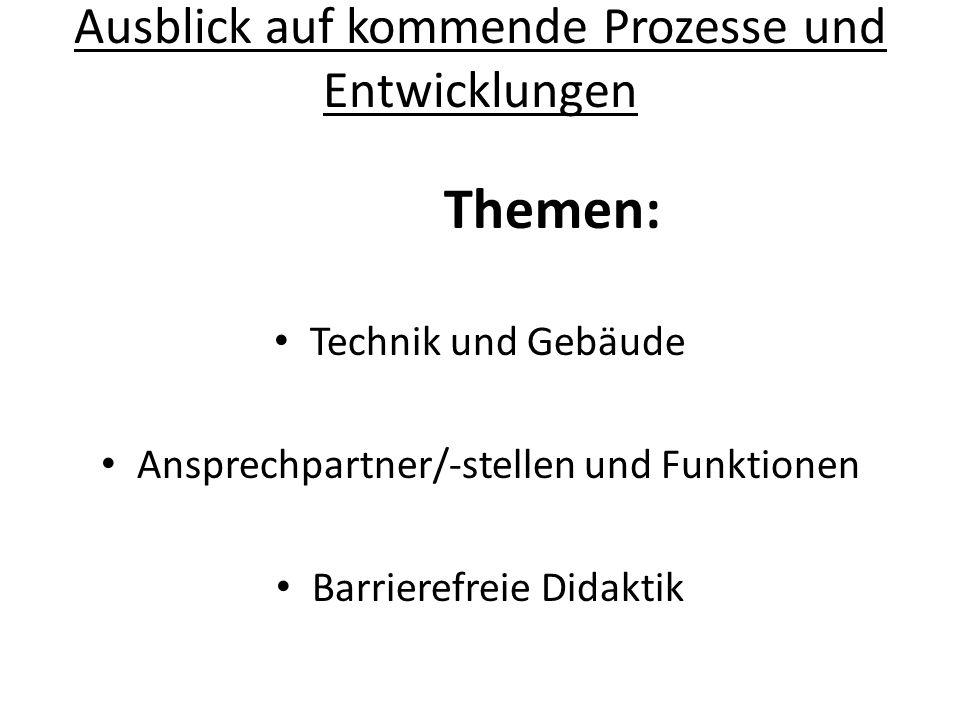 Ausblick auf kommende Prozesse und Entwicklungen Themen: Technik und Gebäude Ansprechpartner/-stellen und Funktionen Barrierefreie Didaktik