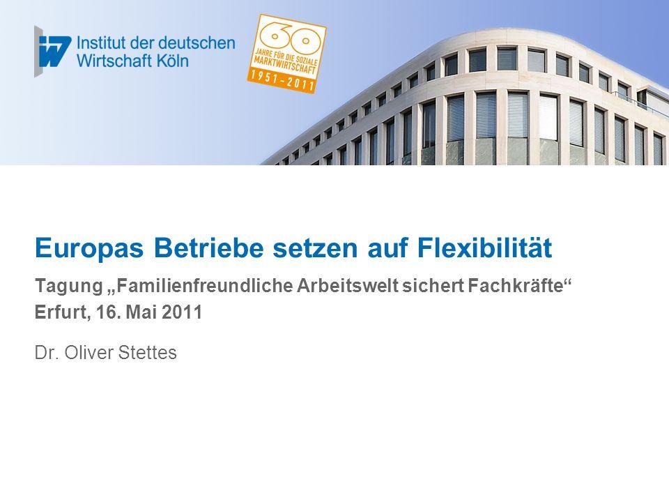 Europas Betriebe setzen auf Flexibilität Tagung Familienfreundliche Arbeitswelt sichert Fachkräfte Erfurt, 16. Mai 2011 Dr. Oliver Stettes