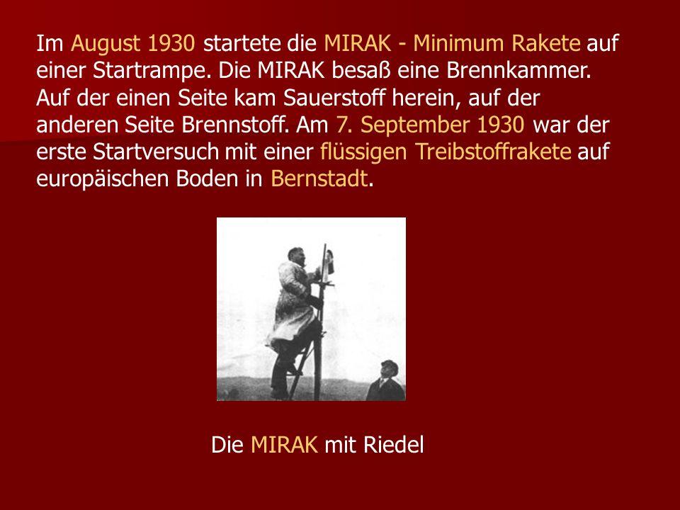 Im August 1930 startete die MIRAK - Minimum Rakete auf einer Startrampe. Die MIRAK besaß eine Brennkammer. Auf der einen Seite kam Sauerstoff herein,