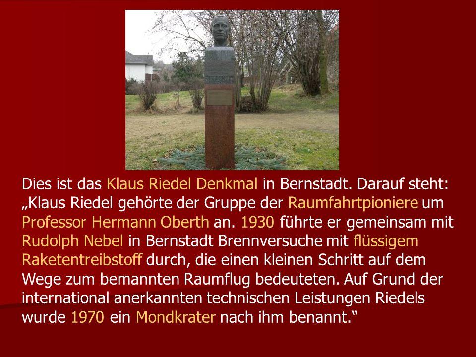 Dies ist das Klaus Riedel Denkmal in Bernstadt. Darauf steht: Klaus Riedel gehörte der Gruppe der Raumfahrtpioniere um Professor Hermann Oberth an. 19