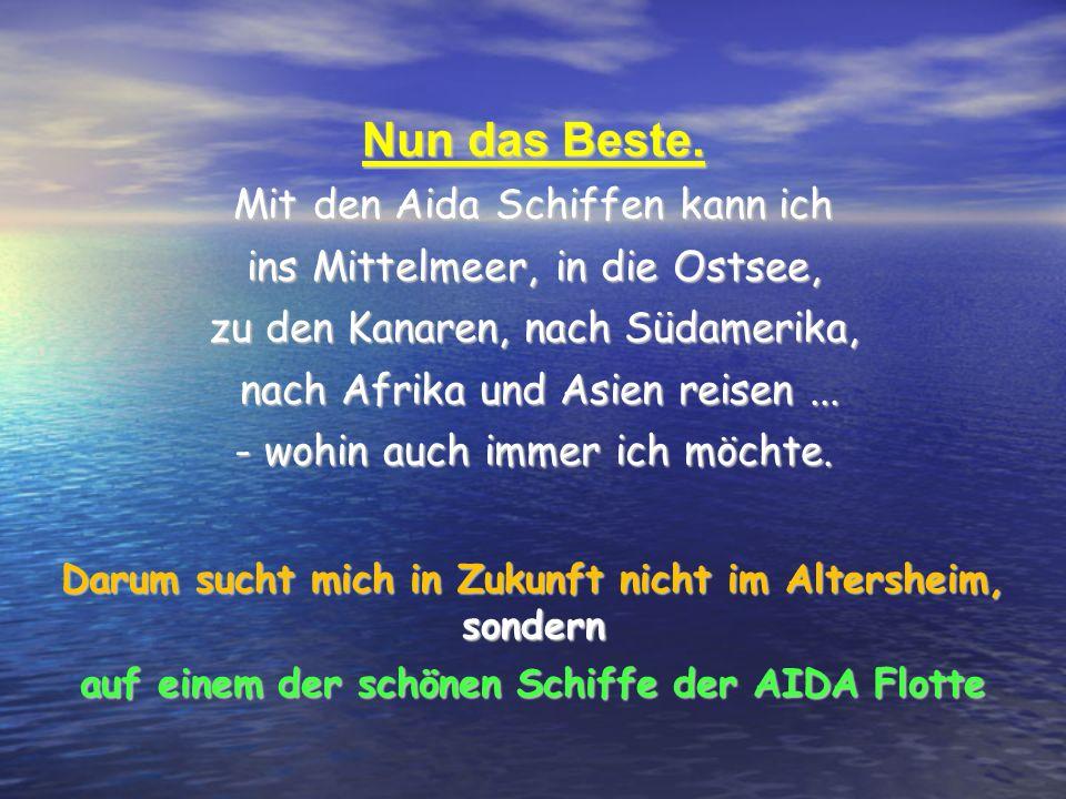 Nun das Beste. Mit den Aida Schiffen kann ich ins Mittelmeer, in die Ostsee, zu den Kanaren, nach Südamerika, nach Afrika und Asien reisen... nach Afr