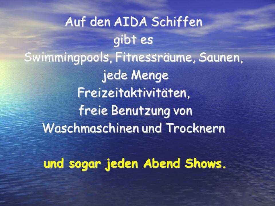 Auf den AIDA Schiffen gibt es Swimmingpools, Fitnessräume, Saunen, jede Menge jede MengeFreizeitaktivitäten, freie Benutzung von freie Benutzung von W