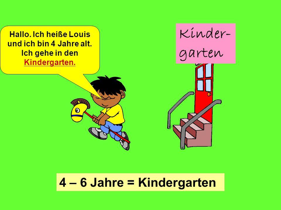 Kinder- garten Hallo. Ich heiße Louis und ich bin 4 Jahre alt. Ich gehe in den Kindergarten. 4 – 6 Jahre = Kindergarten