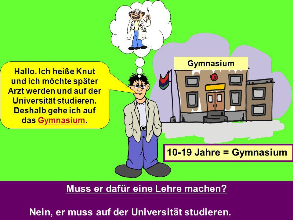 Gymnasium Hallo. Ich heiße Knut und ich möchte später Arzt werden und auf der Universität studieren. Deshalb gehe ich auf das Gymnasium. 10-19 Jahre =