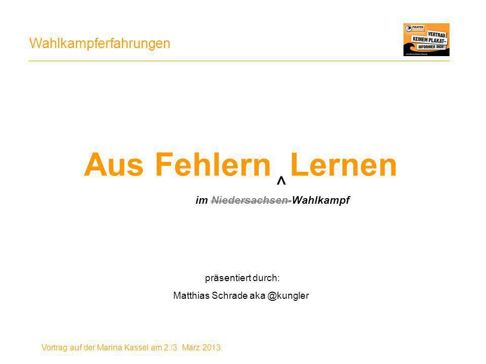 Wahlkampferfahrungen Vortrag auf der Marina Kassel am 2./3. März 2013 Aus Fehlern Lernen präsentiert durch: Matthias Schrade aka @kungler ^ im Nieders