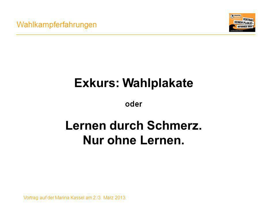 Wahlkampferfahrungen Vortrag auf der Marina Kassel am 2./3. März 2013 Exkurs: Wahlplakate oder Lernen durch Schmerz. Nur ohne Lernen.