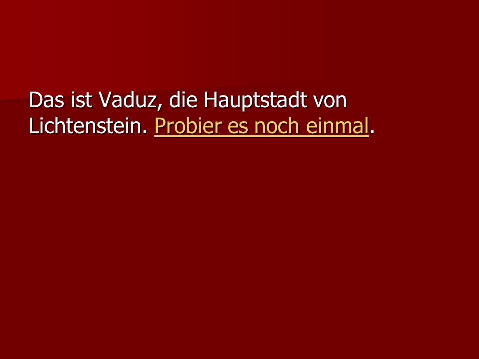 Das ist Vaduz, die Hauptstadt von Lichtenstein.Probier es noch einmal.