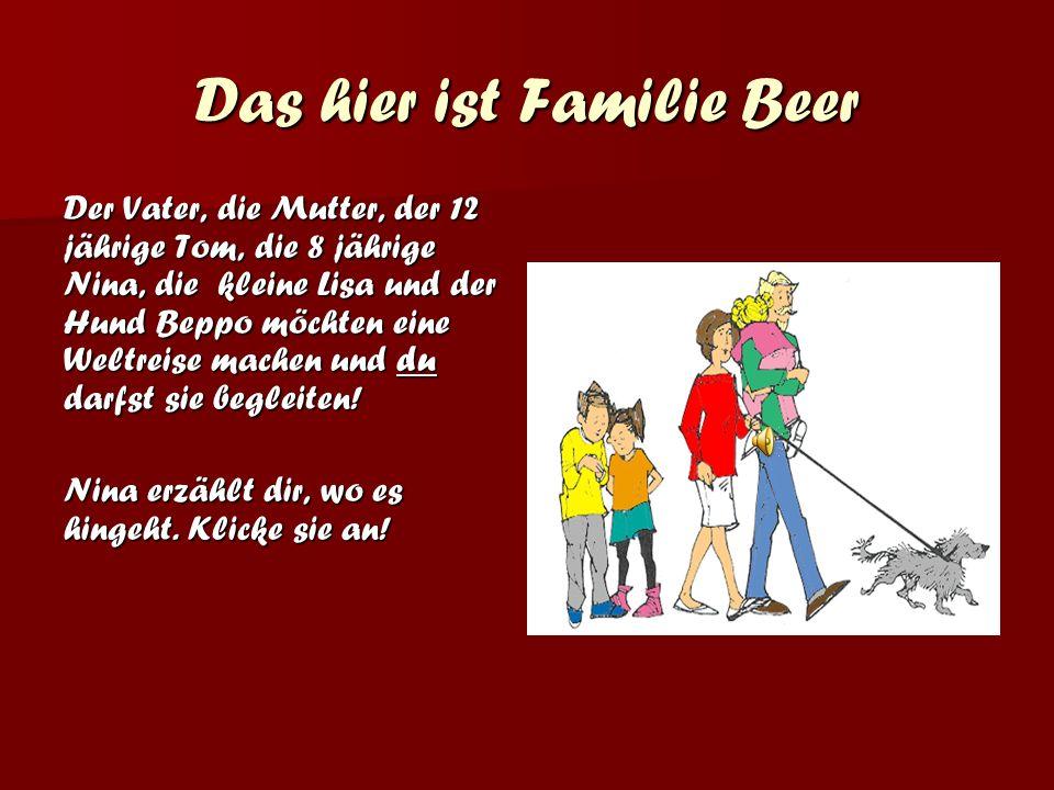 Das hier ist Familie Beer Der Vater, die Mutter, der 12 jährige Tom, die 8 jährige Nina, die kleine Lisa und der Hund Beppo möchten eine Weltreise machen und du darfst sie begleiten.