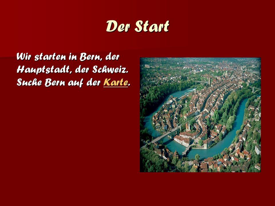 Der Start Wir starten in Bern, der Hauptstadt, der Schweiz. Suche Bern auf der Karte. Karte