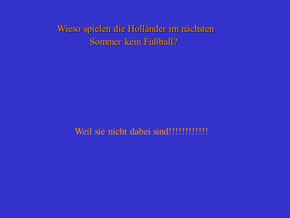Wieso spielen die Holländer im nächsten Sommer kein Fußball? Weil sie nicht dabei sind!!!!!!!!!!!!