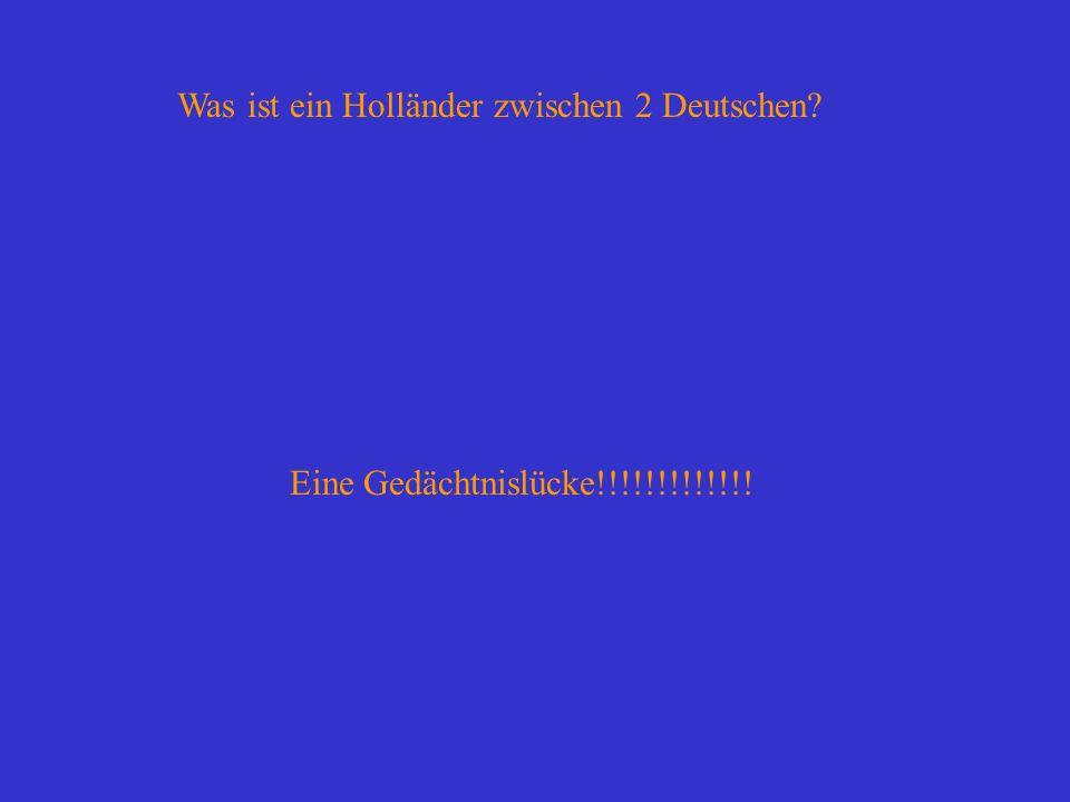 Was ist ein Holländer zwischen 2 Deutschen? Eine Gedächtnislücke!!!!!!!!!!!!!