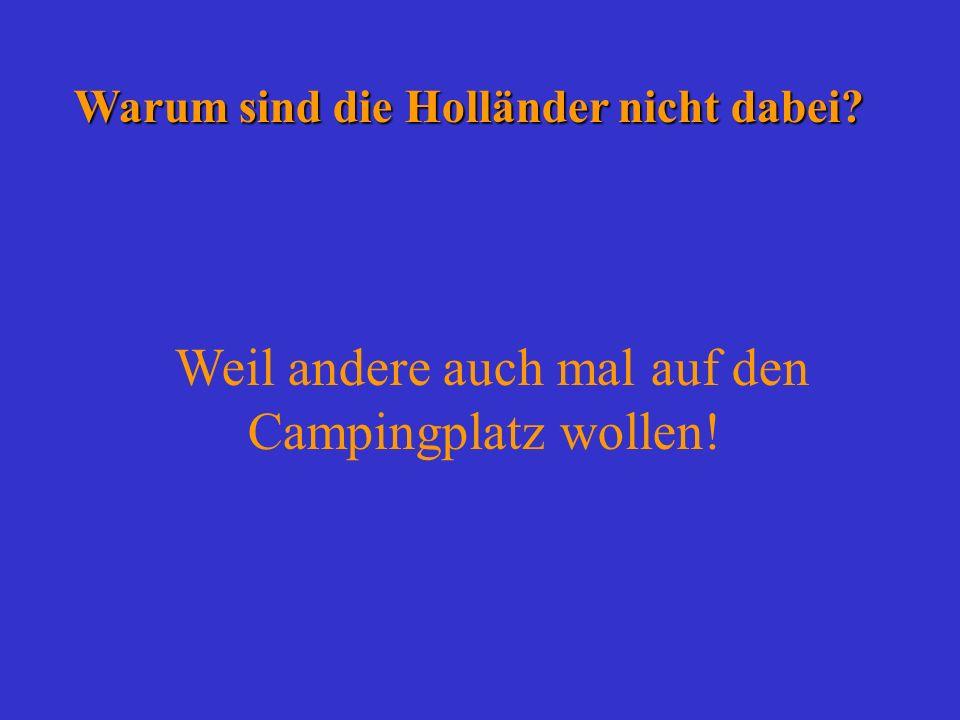Warum sind die Holländer nicht dabei? Warum sind die Holländer nicht dabei? Weil andere auch mal auf den Campingplatz wollen!