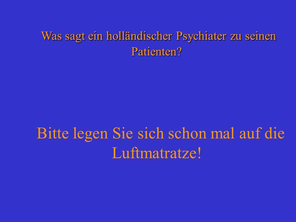 Was sagt ein holländischer Psychiater zu seinen Patienten? Was sagt ein holländischer Psychiater zu seinen Patienten? Bitte legen Sie sich schon mal a