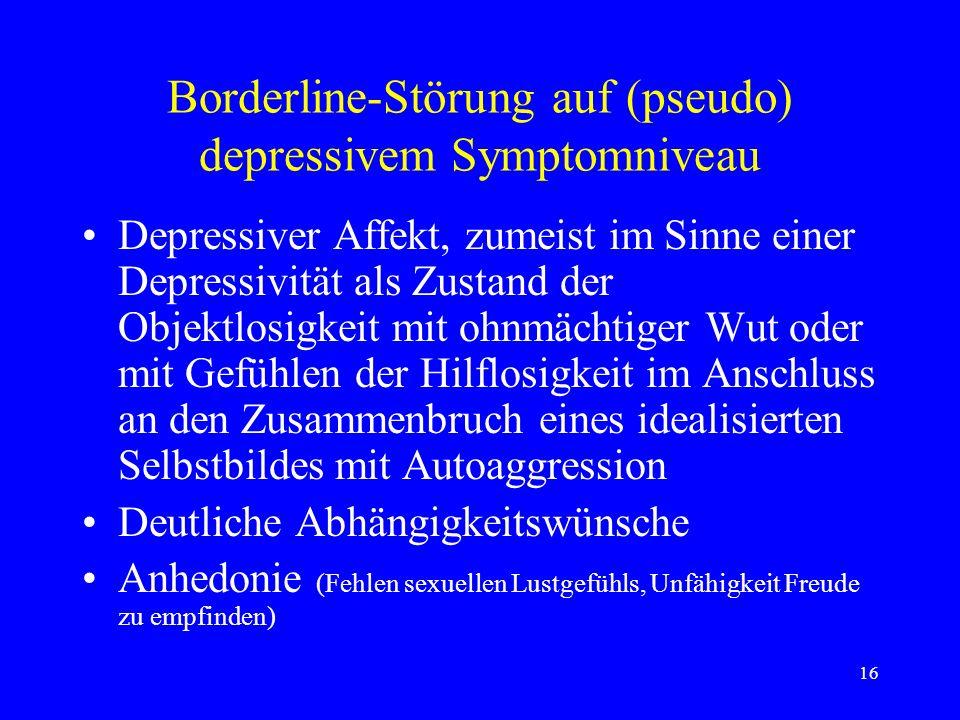 16 Borderline-Störung auf (pseudo) depressivem Symptomniveau Depressiver Affekt, zumeist im Sinne einer Depressivität als Zustand der Objektlosigkeit