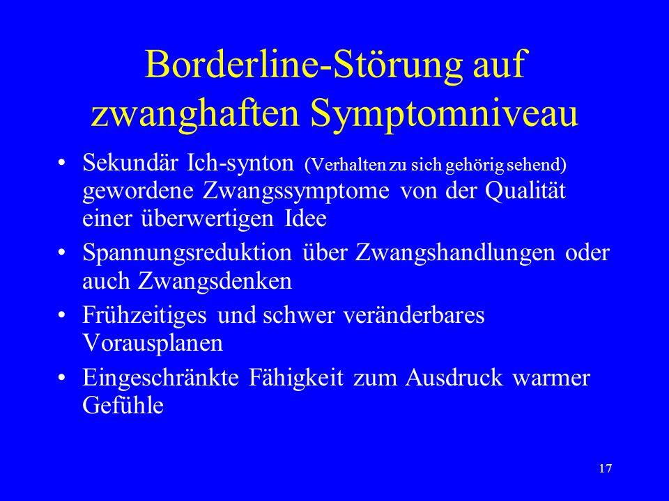 17 Borderline-Störung auf zwanghaften Symptomniveau Sekundär Ich-synton (Verhalten zu sich gehörig sehend) gewordene Zwangssymptome von der Qualität e