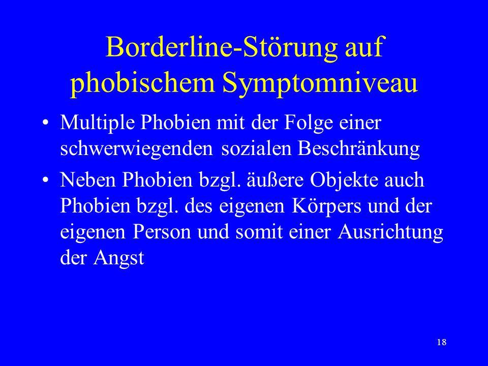 18 Borderline-Störung auf phobischem Symptomniveau Multiple Phobien mit der Folge einer schwerwiegenden sozialen Beschränkung Neben Phobien bzgl. äuße
