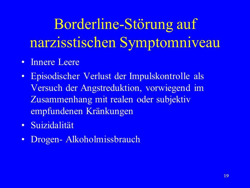 19 Borderline-Störung auf narzisstischen Symptomniveau Innere Leere Episodischer Verlust der Impulskontrolle als Versuch der Angstreduktion, vorwiegen