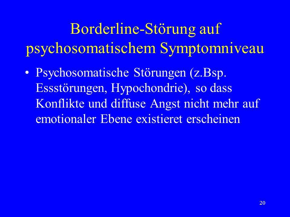 20 Borderline-Störung auf psychosomatischem Symptomniveau Psychosomatische Störungen (z.Bsp. Essstörungen, Hypochondrie), so dass Konflikte und diffus