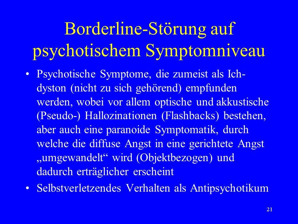 21 Borderline-Störung auf psychotischem Symptomniveau Psychotische Symptome, die zumeist als Ich- dyston (nicht zu sich gehörend) empfunden werden, wo