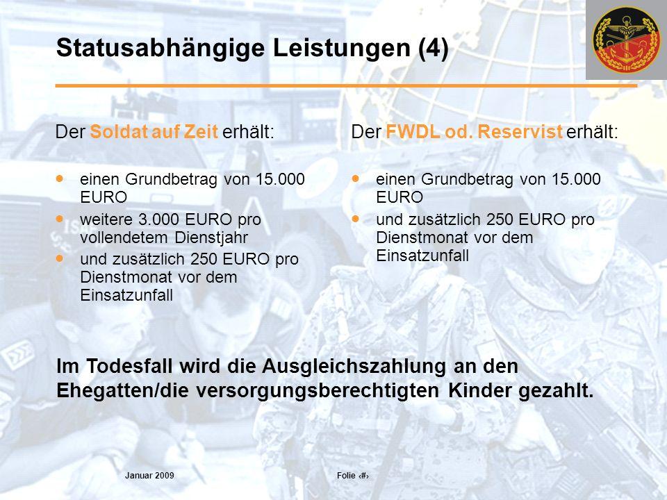 Januar 2009 Folie 11 Statusabhängige Leistungen (4) Der Soldat auf Zeit erhält: einen Grundbetrag von 15.000 EURO weitere 3.000 EURO pro vollendetem Dienstjahr und zusätzlich 250 EURO pro Dienstmonat vor dem Einsatzunfall Der FWDL od.