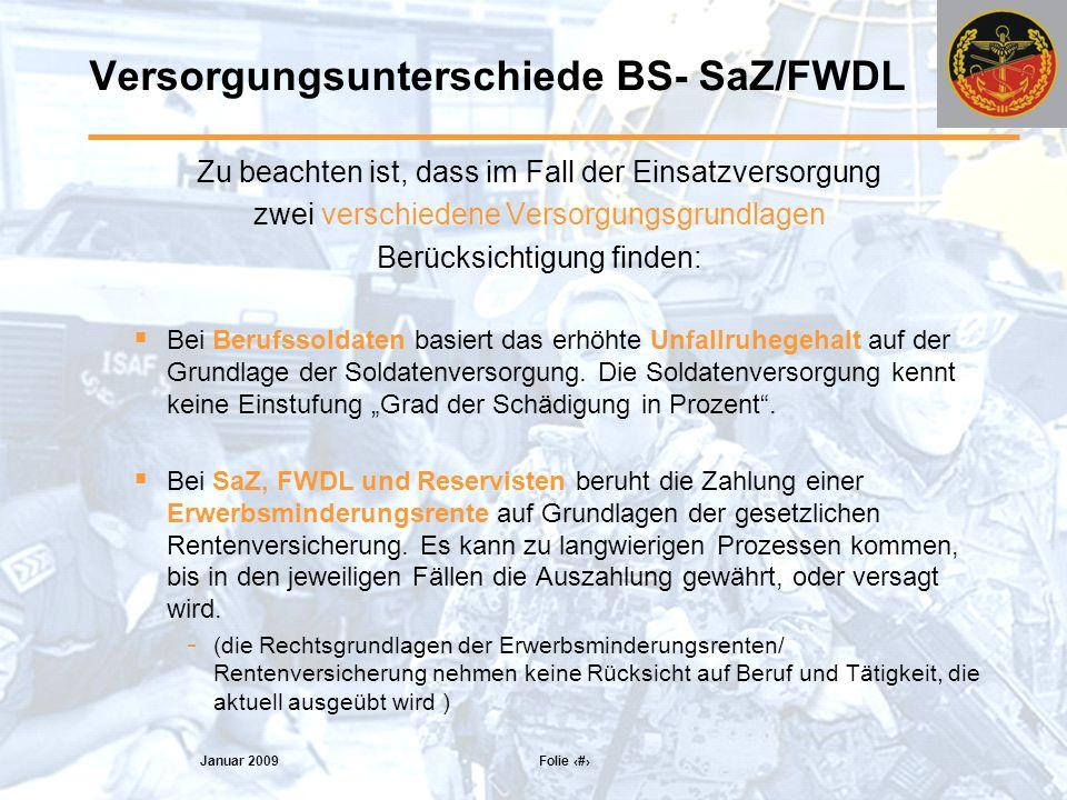 Januar 2009 Folie 14 Versorgungsunterschiede BS- SaZ/FWDL Zu beachten ist, dass im Fall der Einsatzversorgung zwei verschiedene Versorgungsgrundlagen Berücksichtigung finden: Bei Berufssoldaten basiert das erhöhte Unfallruhegehalt auf der Grundlage der Soldatenversorgung.