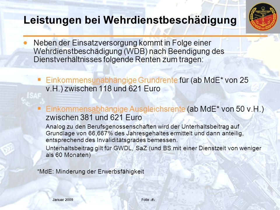 Januar 2009 Folie 15 Leistungen bei Wehrdienstbeschädigung Neben der Einsatzversorgung kommt in Folge einer Wehrdienstbeschädigung (WDB) nach Beendigung des Dienstverhältnisses folgende Renten zum tragen: Einkommensunabhängige Grundrente für (ab MdE* von 25 v.H.) zwischen 118 und 621 Euro Einkommensabhängige Ausgleichsrente (ab MdE* von 50 v.H.) zwischen 381 und 621 Euro Analog zu den Berufsgenossenschaften wird der Unterhaltsbeitrag auf Grundlage von 66,667% des Jahresgehaltes ermittelt und dann anteilig, entsprechend des Invaliditätsgrades bemessen.