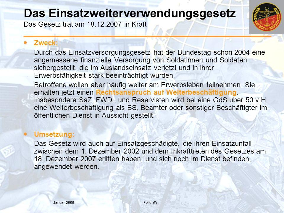 Januar 2009 Folie 21 Das Einsatzweiterverwendungsgesetz Das Gesetz trat am 18.12.2007 in Kraft Zweck: Durch das Einsatzversorgungsgesetz hat der Bundestag schon 2004 eine angemessene finanzielle Versorgung von Soldatinnen und Soldaten sichergestellt, die im Auslandseinsatz verletzt und in ihrer Erwerbsfähigkeit stark beeinträchtigt wurden.