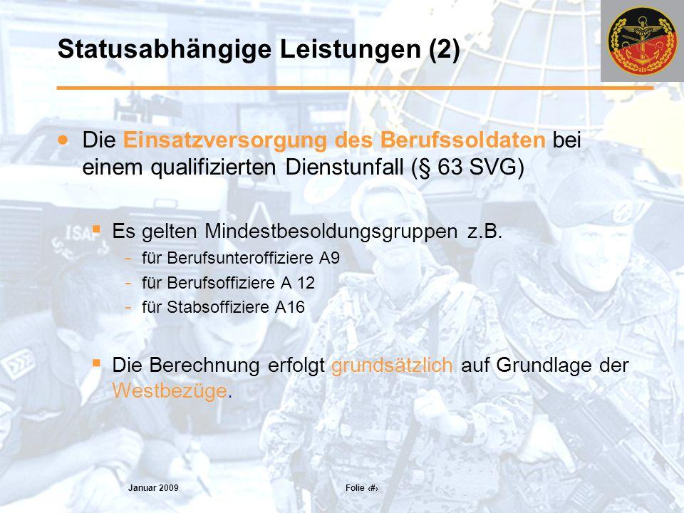 Januar 2009 Folie 9 Statusabhängige Leistungen (2) Die Einsatzversorgung des Berufssoldaten bei einem qualifizierten Dienstunfall (§ 63 SVG) Es gelten Mindestbesoldungsgruppen z.B.