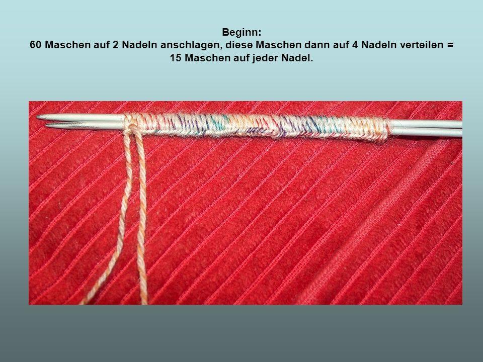 Beginn: 60 Maschen auf 2 Nadeln anschlagen, diese Maschen dann auf 4 Nadeln verteilen = 15 Maschen auf jeder Nadel.