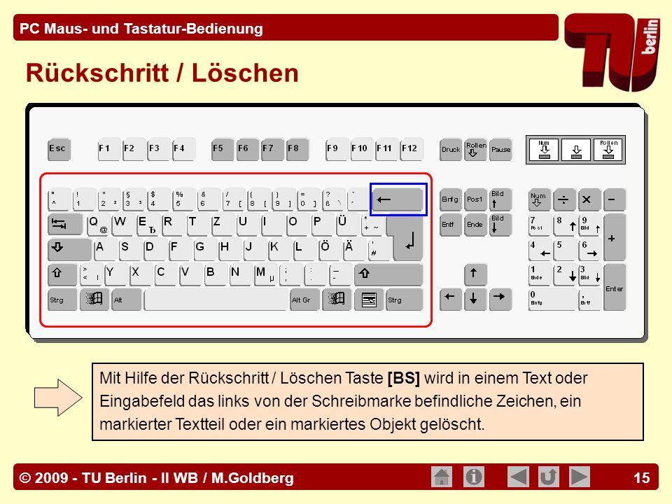 © 2009 - TU Berlin - II WB / M.Goldberg PC Maus- und Tastatur-Bedienung 15 Mit Hilfe der Rückschritt / Löschen Taste [BS] wird in einem Text oder Eing