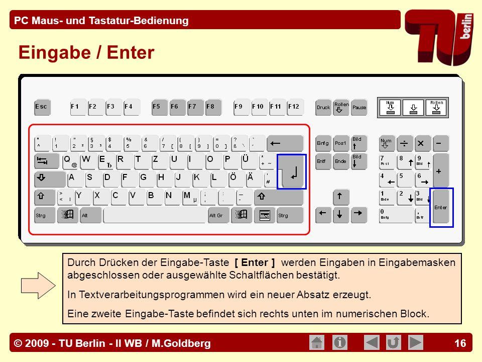 © 2009 - TU Berlin - II WB / M.Goldberg PC Maus- und Tastatur-Bedienung 16 Eingabe / Enter Durch Drücken der Eingabe-Taste [ Enter ] werden Eingaben i