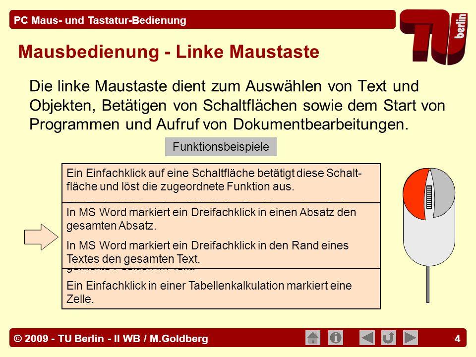 © 2009 - TU Berlin - II WB / M.Goldberg PC Maus- und Tastatur-Bedienung 15 Mit Hilfe der Rückschritt / Löschen Taste [BS] wird in einem Text oder Eingabefeld das links von der Schreibmarke befindliche Zeichen, ein markierter Textteil oder ein markiertes Objekt gelöscht.