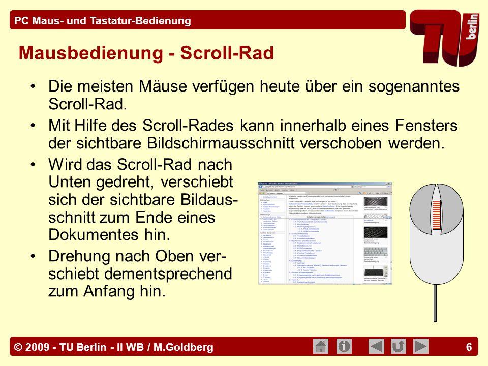 © 2009 - TU Berlin - II WB / M.Goldberg PC Maus- und Tastatur-Bedienung 6 Die meisten Mäuse verfügen heute über ein sogenanntes Scroll-Rad. Mit Hilfe