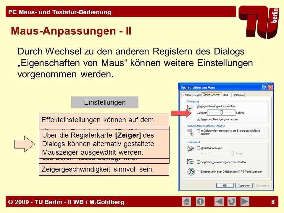 © 2009 - TU Berlin - II WB / M.Goldberg PC Maus- und Tastatur-Bedienung 39 [Strg] Tastenkombinationen Beispiele unter Windows: [ Strg ] + [ A ] -Markiert alle in der aktuell benutzen Anwendung bearbeitbaren Textteile oder Objekte [ Strg ] + [ C ]-kopiert ein markiertes Objekt oder einen Textteil in die Zwischenablage.