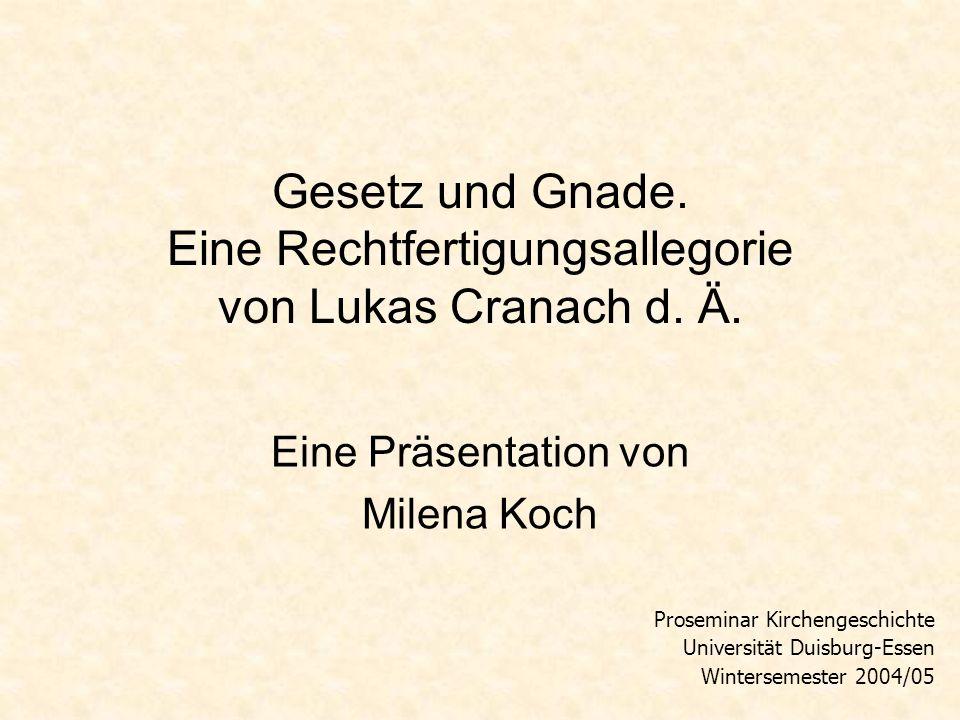 Gesetz und Gnade. Eine Rechtfertigungsallegorie von Lukas Cranach d. Ä. Eine Präsentation von Milena Koch Proseminar Kirchengeschichte Universität Dui