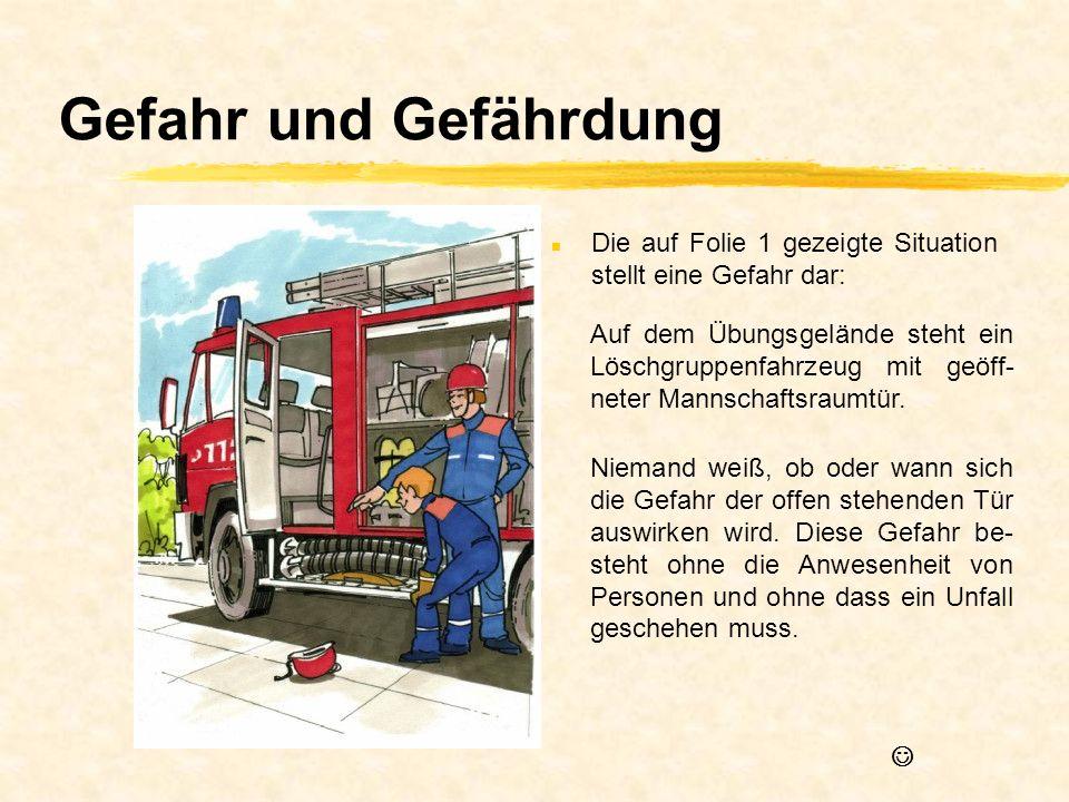Gefahr und Gefährdung n Die auf Folie 1 gezeigte Situation stellt eine Gefahr dar: Auf dem Übungsgelände steht ein Löschgruppenfahrzeug mit geöff- net
