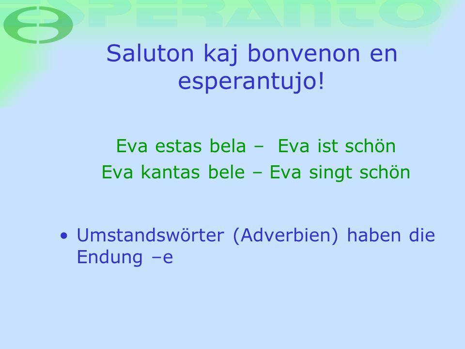 Saluton kaj bonvenon en esperantujo! Umstandswörter (Adverbien) haben die Endung –e Eva estas bela – Eva ist schön Eva kantas bele – Eva singt schön