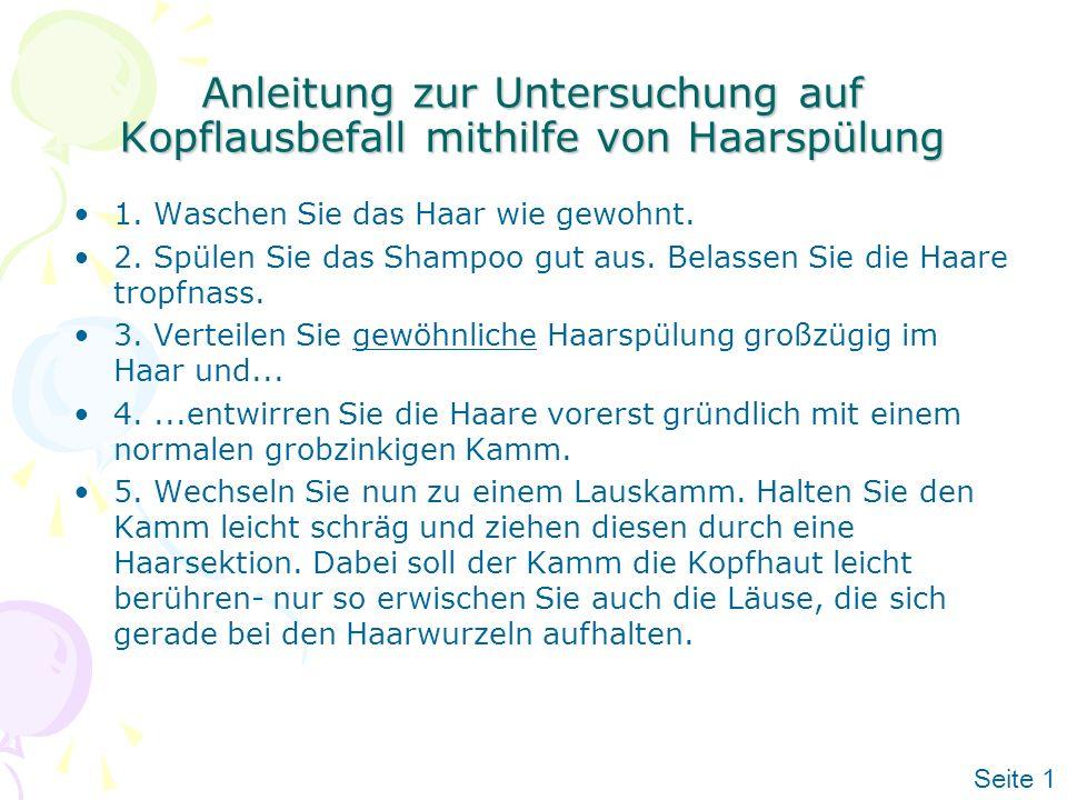 Anleitung zur Untersuchung auf Kopflausbefall mithilfe von Haarspülung 1. Waschen Sie das Haar wie gewohnt. 2. Spülen Sie das Shampoo gut aus. Belasse