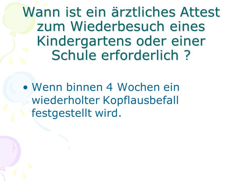 Wann ist ein ärztliches Attest zum Wiederbesuch eines Kindergartens oder einer Schule erforderlich ? Wenn binnen 4 Wochen ein wiederholter Kopflausbef